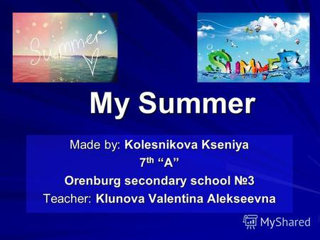 My Summer Made by: Kolesnikova Kseniya 7 th A Orenburg secondary school 3 Teacher: Klunova Valentina Alekseevna.