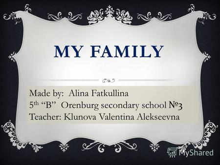 MY FAMILY Made by: Alina Fatkullina 5 th B Orenburg secondary school 3 Teacher: Klunova Valentina Alekseevna.
