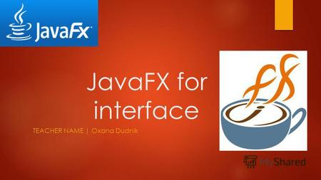 JavaFX for interface TEACHER NAME | Oxana Dudnik.
