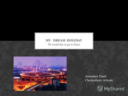 My   dream  holiday. We would like to go to China