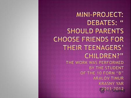 "мини-проект ""Debates: Should parents choose friends for their teenagers' children?"""