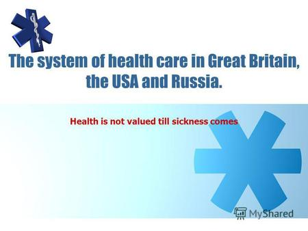 The system of health care in Great Britain, the USA and Russia. Health is not valued till sickness comes.