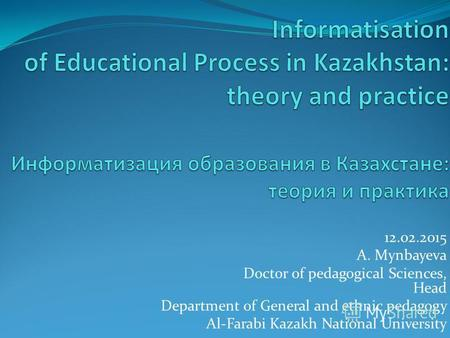 12.02.2015 A. Mynbayeva Doctor of pedagogical Sciences, Head Department of General and ethnic pedagogy Al-Farabi Kazakh National University.