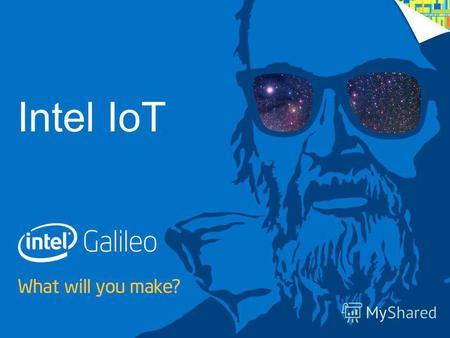 1 IoT with Galileo – Getting Started WHAT WILL YOU MAKE? Intel IoT.