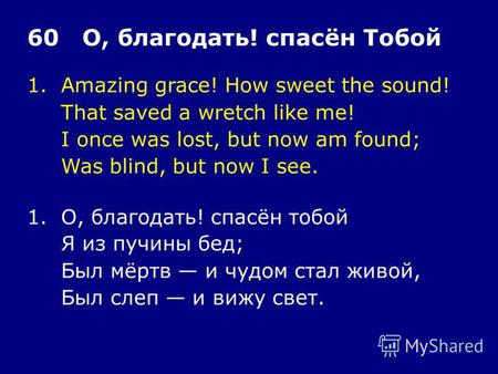 1.Amazing grace! How sweet the sound! That saved a wretch like me! I once was lost, but now am found; Was blind, but now I see. 60 О, благодать! спасён.
