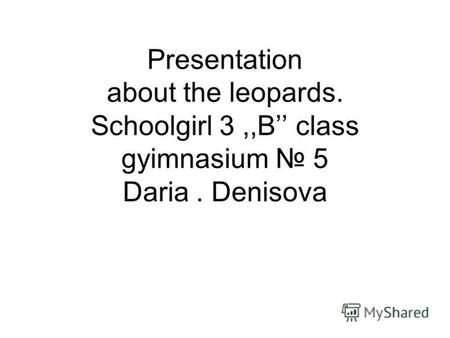 Presentation about the leopards. Schoolgirl 3,,B class gyimnasium 5 Daria. Denisova.