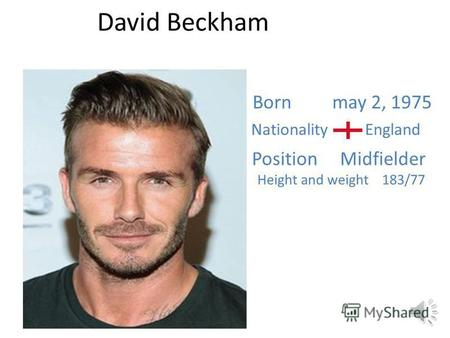 David Beckham Born may 2, 1975 Nationality England Position Midfielder Height and weight 183/77.