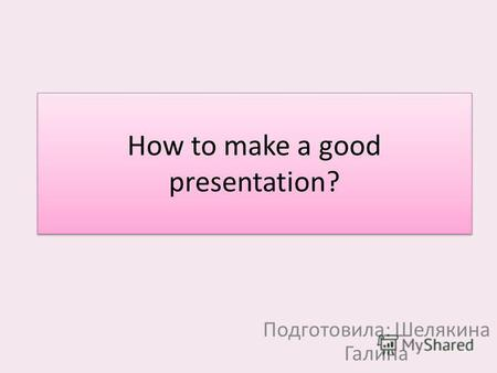 How to make a good presentation? Подготовила: Шелякина Галина.