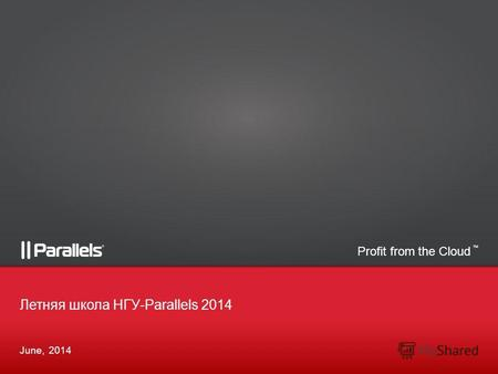 Profit from the Cloud TM June, 2014 Летняя школа НГУ-Parallels 2014.