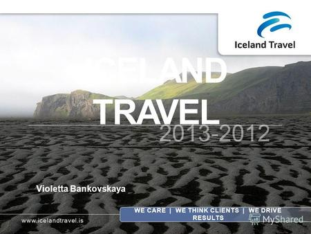 ICELAND TRAVEL 2013-2012 WE CARE | WE THINK CLIENTS | WE DRIVE RESULTS Violetta Bankovskaya www.icelandtravel.is.