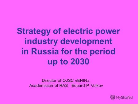 1 Strategy of electric power industry development in Russia for the period up to 2030 1 Director of OJSC «ENIN», Academician of RAS Eduard P. Volkov.
