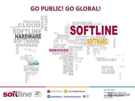 GO PUBLIC! GO GLOBAL! Igor Borovikov President Softline Worldwide IgorB@softlinegroup.com IgorB@softlinegroup.com 25.04.2014 8 (800) 100-00-23 www.softlinegroup.com.