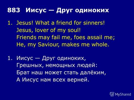 1.Jesus! What a friend for sinners! Jesus, lover of my soul! Friends may fail me, foes assail me; He, my Saviour, makes me whole. 883Иисус Друг одиноких.
