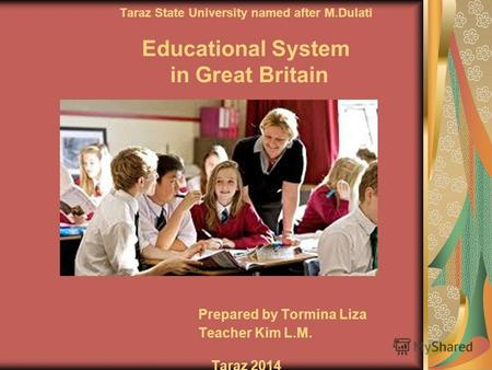 Taraz State University named after M.Dulati Educational System in Great Britain Prepared by Tormina Liza Teacher Kim L.M. Taraz 2014.
