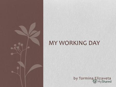 MY WORKING DAY by Tormina Elizaveta. My working day begins at 8 oclock in the morning when I get up. I go to the bathroom, wash, brush my teeth and comb.