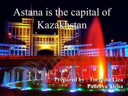Astana is the capital of Kazakhstan Prepared by : Tormina Liza Fadeeva Alena.