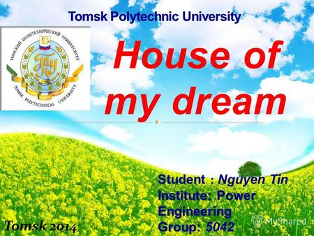 House of my dream Student : Nguyen Tin Institute: Power Engineering Group: Group: 5042 Lecture : Balastov A. V Tomsk 2014.