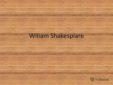 Wiliam Shakespiare. William Shakespeare 26 April 1564 (baptised) – 23 April 1616) was an English poet, playwright, and actor, widely regarded as the greatest.