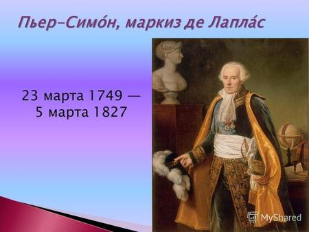 23 марта 1749 5 марта 1827. Пьер-Симо́н, маркиз де Лапла́с (фр. Pierre-Simon de Laplace; 23 марта 1749 5 марта 1827) французскийматематик, механик, физик.