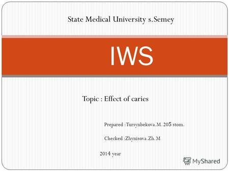Topic : Effect of caries IWS State Medical University s.Semey Prepared :Tursynbekova.M. 205 stom. Checked :Zhynisova.Zh. M 2014 year.