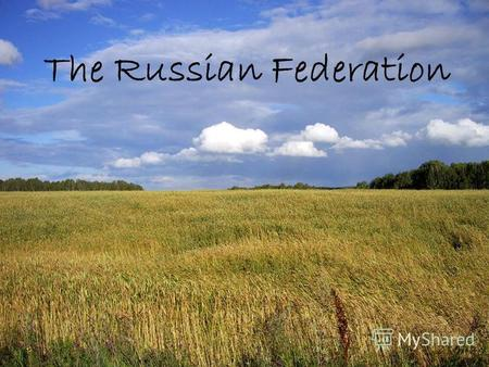 The Russian Federation. Our country is beautiful. There is hardly a country in the world where such a variety ofnatur scenery and vegetation can be found.