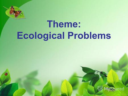 Theme: Ecological Problems. Educational- the development of lexical skills, skill development of dialogue and monologue speech, improving listening skills.