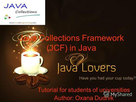 Java Collections Framework (JCF) in Java Tutorial for students of universities Author: Oxana Dudnik.