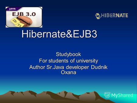 Hibernate&EJB3 Studybook For students of university Author Sr.Java developer Dudnik Oxana.