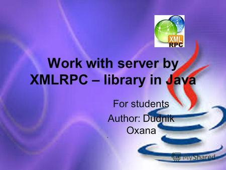 Work with server by XMLRPC – library in Java For students Author: Dudnik Oxana.