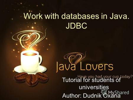 Work with databases in Java. JDBC Tutorial for students of universities Author: Dudnik Oxana.