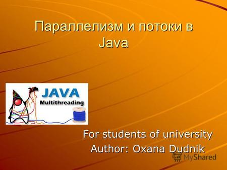 Параллелизм и потоки в Java For students of university Author: Oxana Dudnik.