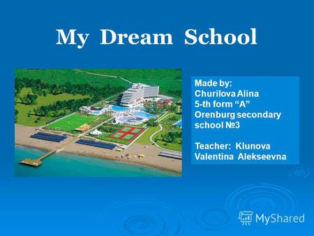 Made by: Churilova Alina 5-th form А Orenburg secondary school 3 Teacher: Klunova Valentina Alekseevna My Dream School.