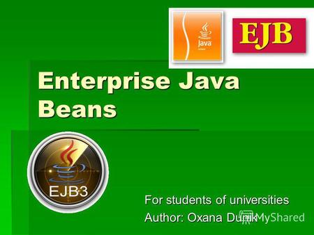 Enterprise Java Beans For students of universities Author: Oxana Dunik.