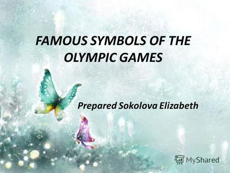 FAMOUS SYMBOLS OF THE OLYMPIC GAMES Prepared Sokolova Elizabeth.