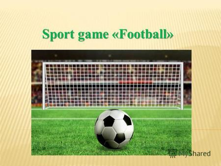 Sport game «Football» Sport game «Football». Separate football game is called - a match which in turn consists of two halves of 45 minutes. Pause between.