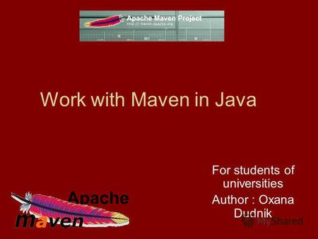 Work with Maven in Java For students of universities Author : Oxana Dudnik.