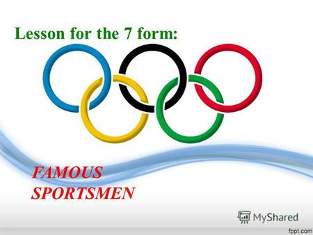 Lesson for the 7 form: FAMOUS SPORTSMEN. Today we shall discuss the topic: FAMOUS SPORTSMEN.