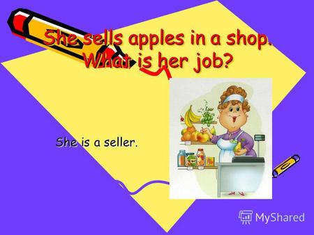 She sells apples in a shop. What is her job? She is a seller.