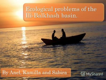 By Anel, Kamilla and Sabira Ecological problems of the Ili-Balkhash basin.