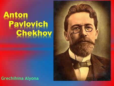 Grechihina Alyona. My favourite writer is Anton Pavlovich Chekhov. In my opinion, he is the greatest Russian dramatist and short-story writer. I`m never.