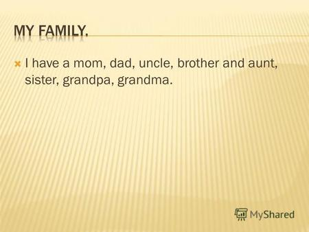 I have a mom, dad, uncle, brother and aunt, sister, grandpa, grandma.