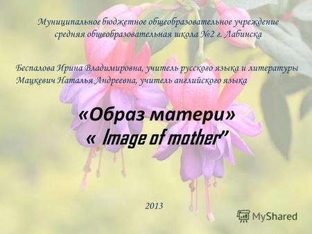 «Образ матери» « Image of mother Муниципальное бюджетное общеобразовательное учреждение средняя общеобразовательная школа 2 г. Лабинска Беспалова Ирина.