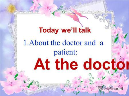 1.About the doctor and a patient: Today well talk At the doctors.
