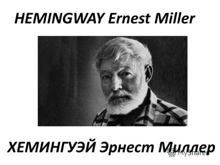 ХЕМИНГУЭЙ Эрнест Миллер HEMINGWAY Ernest Miller. HEMINGWAY Ernest Miller (1899-1961) - American writer. Hemingway was born in the family physician. In.