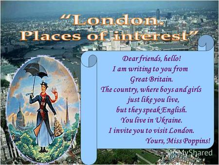 Dear friends, hello! I am writing to you from Great Britain. The country, where boys and girls just like you live, but they speak English. You live in.