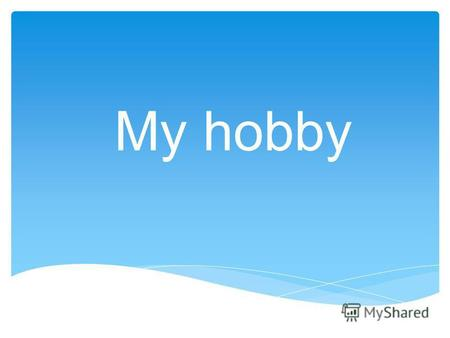 My hobby A hobby is our best friend. Hobbies help us to relax.