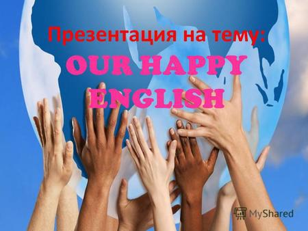 Презентация на тему: OUR HAPPY ENGLISH. English is the best of subjects! Children study day and night. Our teachers make the wonder Make the pupils smart.