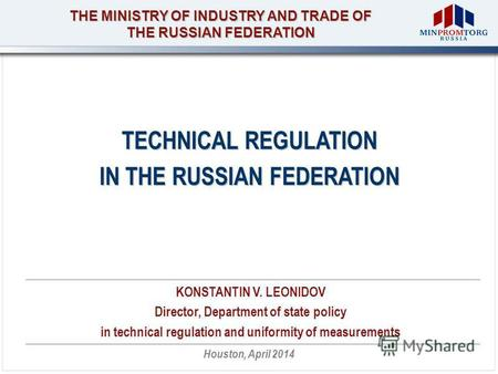 THE MINISTRY OF INDUSTRY AND TRADE OF THE RUSSIAN FEDERATION Houston, April 2014 TECHNICAL REGULATION IN THE RUSSIAN FEDERATION KONSTANTIN V. LEONIDOV.