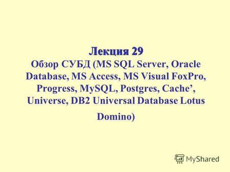 Лекция 29 Лекция 29 Обзор СУБД (MS SQL Server, Oracle Database, MS Access, MS Visual FoxPro, Progress, MySQL, Postgres, Cache, Universe, DB2 Universal.