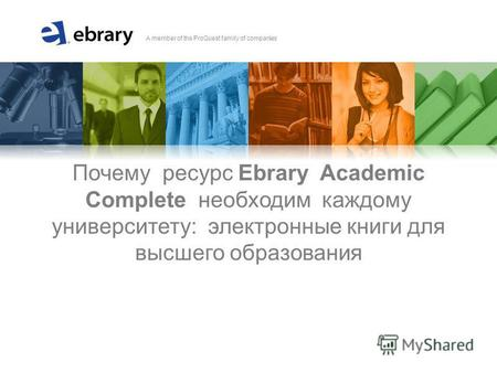A member of the ProQuest family of companies Почему ресурс Ebrary Academic Complete необходим каждому университету: электронные книги для высшего образования.
